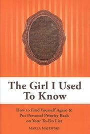 The Girl I Used To Know: How To Find Yourself Again & Put Personal Priority Back On Your To-Do List ebook by Marla Majewski