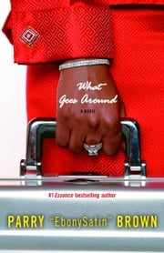 What Goes Around - A Novel ebook by Parry EbonySatin Brown