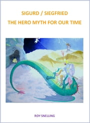 SIGURD : SIEGFRIED A HERO MYTH FOR OUR TIME - TODAY'S NEED FOR SPIRITUAL HEROS ebook by ROY SNELLING