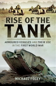 Rise of the Tank - Armoured Vehicles and their use in the First World War ebook by Michael Foley