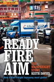Ready Fire Aim: The Mainfreight Story ebook by Keith Davies
