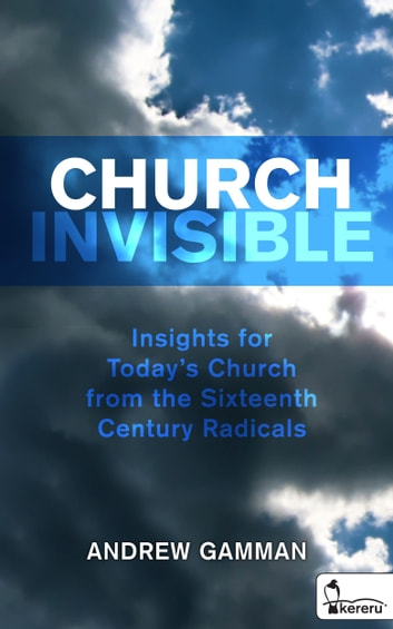 Church Invisible - Insights for Today's Church from the Sixteenth Century Radicals ebook by Andrew Gamman