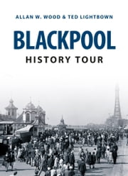 Blackpool History Tour ebook by Allan Wood; Ted Lightbrown
