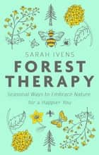 Forest Therapy - Seasonal Ways to Embrace Nature for a Happier You ebook by Sarah Ivens