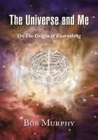 The Universe and Me - On the Origin of Everything ebook by Bob Murphy