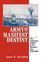 Army of Manifest Destiny - The American Soldier in the Mexican War, 1846-1848 ebook by James M. Mccaffrey