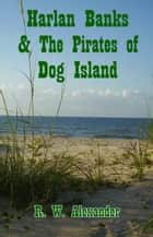 Harlan Banks and the Pirates of dog Island ebook by R. W. Alexander