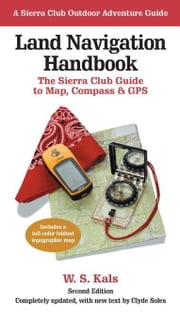 Land Navigation Handbook - The Sierra Club Guide to Map, Compass and GPS ebook by W. S. Kals