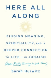 Here All Along - Finding Meaning, Spirituality, and a Deeper Connection to Life--in Judaism (After Finally Choosing to Look There) ebook by Sarah Hurwitz