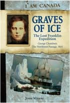 I Am Canada: Graves of Ice - The Lost Franklin Expedition, George Chambers, The Northwest Passage, 1845 ebook by John Wilson