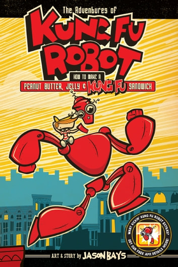 The Adventures of Kung Fu Robot - How to Make a Peanut Butter, Jelly, and Kung Fu Sandwich ebook by Jason Bays