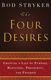 The Four Desires - Creating a Life of Purpose, Happiness, Prosperity, and Freedom ebook by Rod Stryker