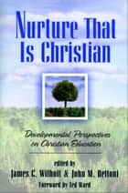 Nurture That Is Christian - Developmental Perspectives on Christian Education ebook by James C. Wilhoit, John M. Dettoni