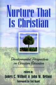 Nurture That Is Christian - Developmental Perspectives on Christian Education ebook by James C. Wilhoit,John M. Dettoni