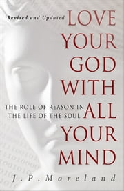 Love Your God with All Your Mind - The Role of Reason in the Life of the Soul ebook by J.P. Moreland