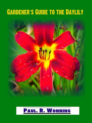 Gardener's Guide to the Daylily - Abe's Guide to the Full Sun Perennial Flower Garden, #14 ebook by Paul R. Wonning
