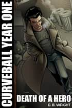 Curveball Year One: Death of a Hero - Curveball Omnibus, #1 ebook by C. B. Wright