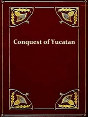 History of the Spanish Conquest of Yucatan and of the Itzas [Illustrated] ebook by Philip Ainsworth Means