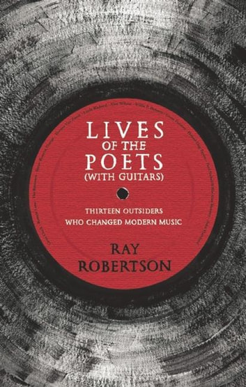 Lives of the Poets (with Guitars) - Thirteen Outsiders Who Changed Modern Music ebook by Ray Robertson