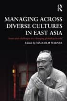 Managing Across Diverse Cultures in East Asia - Issues and challenges in a changing globalized world ebook by Malcolm Warner