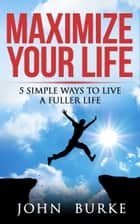Maximize Your Life - 5 Simple Ways to Improve Your Life ebook by John Burke