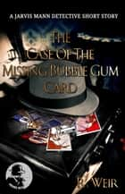 The Case of the Missing Bubble Gum Card - Jarvis Mann PI, #1 ebook by R Weir
