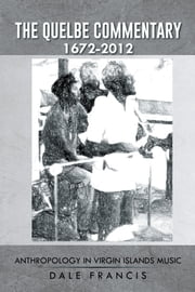The Quelbe Commentary 1672-2012 - Anthropology in Virgin Islands Music ebook by Dale Francis