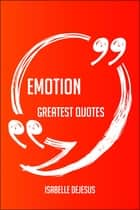 Emotion Greatest Quotes - Quick, Short, Medium Or Long Quotes. Find The Perfect Emotion Quotations For All Occasions - Spicing Up Letters, Speeches, And Everyday Conversations. ebook by Isabelle Dejesus