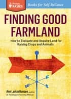 Finding Good Farmland - How to Evaluate and Acquire Land for Raising Crops and Animals. A Storey BASICS® Title ebook by Ann Larkin Hansen
