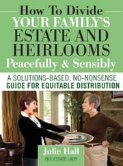 How to Divide Your Family's Estate and Heirlooms Peacefully & Sensibly ebook by Julie Hall