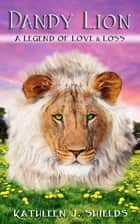 Dandy Lion: A Legend of Love & Loss ebook by Kathleen J. Shields