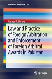 Law and Practice of Foreign Arbitration and Enforcement of Foreign Arbitral Awards in Pakistan ebook by Ahmad Ali Ghouri