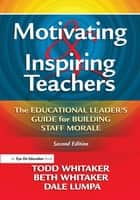 Motivating & Inspiring Teachers ebook by Todd Whitaker,Beth Whitaker,Dale Lumpa
