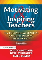 Motivating & Inspiring Teachers - The Educational Leader's Guide for Building Staff Morale ebook by Todd Whitaker,Beth Whitaker,Dale Lumpa
