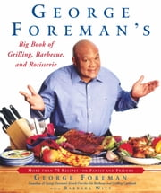 George Foreman's Big Book of Grilling, Barbecue, and Rotisserie - More Than 75 Recipes for Family and Friends ebook by George Foreman,Barbara Witt