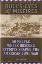 Bull's-Eyes and Misfires - 50 People Whose Obscure Efforts Shaped the American Civil War ebook by Clint Johnson