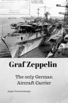 Graf Zeppelin: The only German Aircraft Carrier ebook by Jürgen Prommersberger