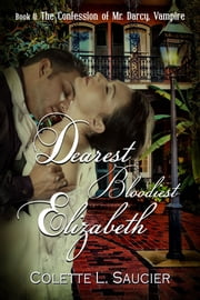 Dearest Bloodiest Elizabeth Book II: The Confession of Mr. Darcy, Vampire ebook by Colette L. Saucier