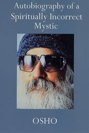 Autobiography of a Spiritually Incorrect Mystic ebook by Osho
