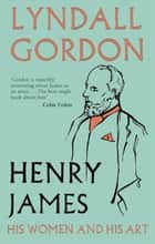 Henry James - His Women and His Art ebook by Lyndall Gordon