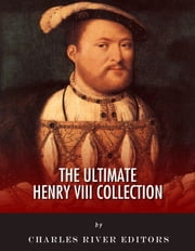 The Ultimate King Henry VIII Collection ebook by King Henry VIII, David Hume, Israel Clare, Charles River Editors