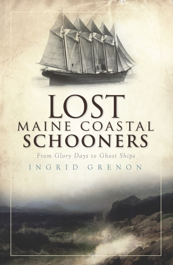 Lost Maine Coastal Schooners - From Glory Days to Ghost Ships ebook by Ingrid Grenon