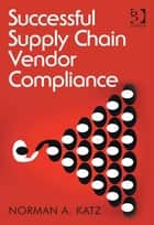 Successful Supply Chain Vendor Compliance ebook by Mr Norman A Katz