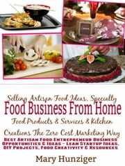 Food Business From Home: Selling Artisan Food Ideas, Speciality Food Products & Services & Kitchen Creations The Zero Cost Marketing Way - Best Artisan Food Entrepreneur Business Opportunities ebook by Kate Cruise