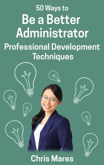 50 Ways to Be a Better Administrator: Professional Development Techniques ebook by Chris Mares