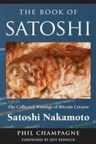 The Book Of Satoshi - The Collected Writings of Bitcoin Creator Satoshi Nakamoto ebook by Phil Champagne