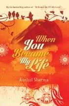 When You Became My Life ebook by Anshul Sharma