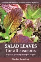 Salad Leaves for All Seasons - Organic Growing from Pot to Plot ekitaplar by Charles Dowding
