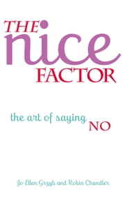 The Nice Factor: The Art of Saying No ebook by Jo Ellen Grzyb,Robin Chandler