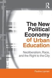 The New Political Economy of Urban Education: Neoliberalism, Race, and the Right to the City ebook by Lipman, Pauline